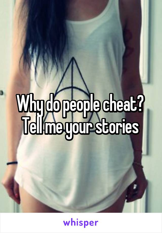 Why do people cheat?  Tell me your stories