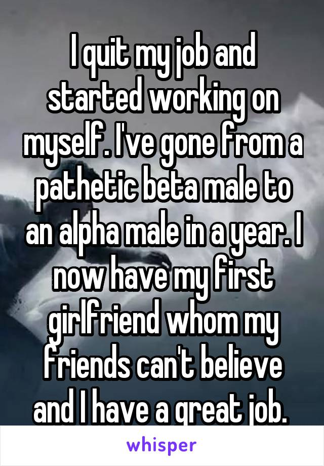 I quit my job and started working on myself. I've gone from a pathetic beta male to an alpha male in a year. I now have my first girlfriend whom my friends can't believe and I have a great job.