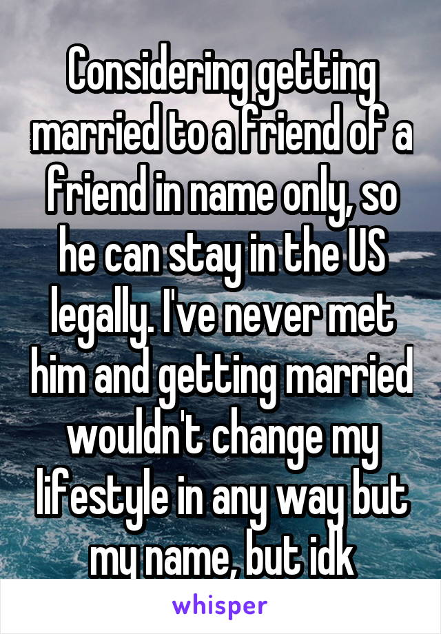 Considering getting married to a friend of a friend in name only, so he can stay in the US legally. I've never met him and getting married wouldn't change my lifestyle in any way but my name, but idk