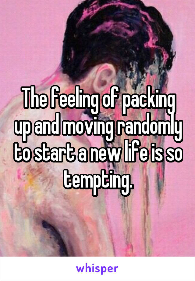 The feeling of packing up and moving randomly to start a new life is so tempting.