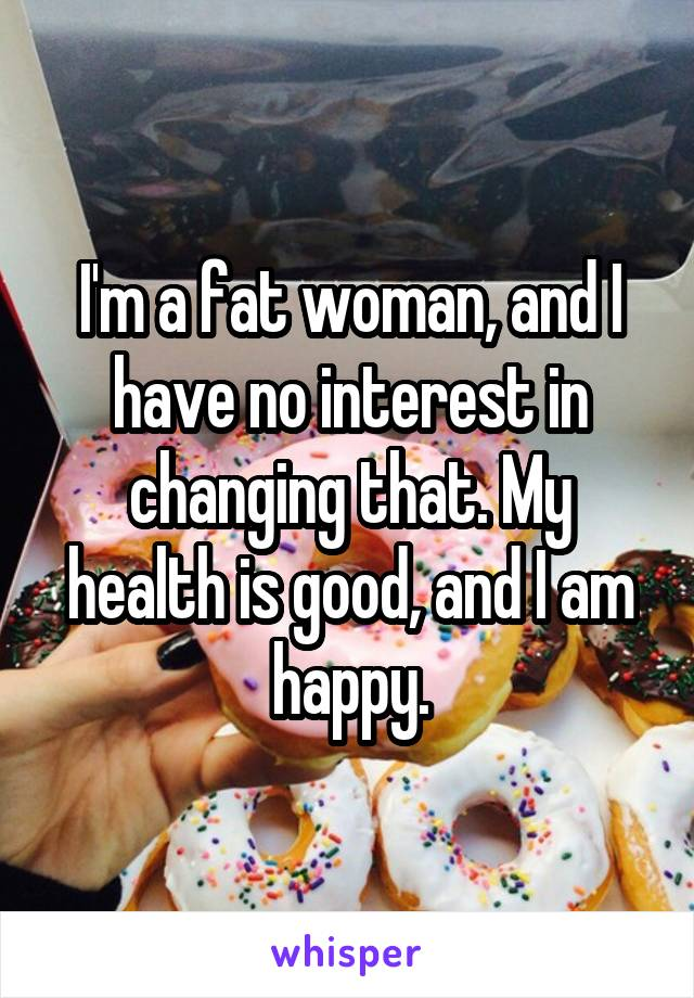 I'm a fat woman, and I have no interest in changing that. My health is good, and I am happy.