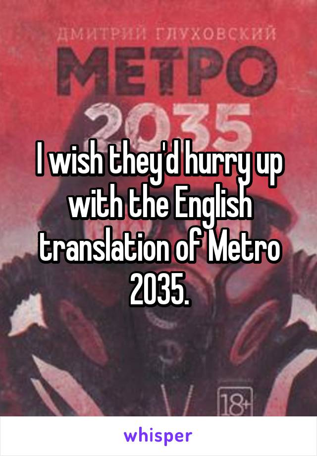 I wish they'd hurry up with the English translation of Metro 2035.