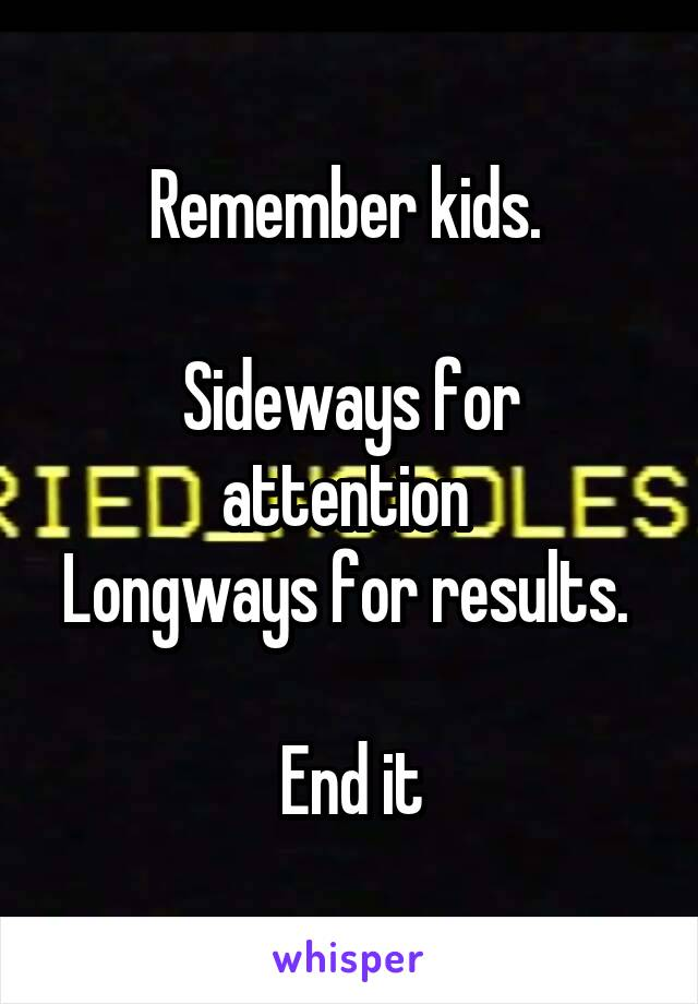 Remember kids.   Sideways for attention  Longways for results.   End it