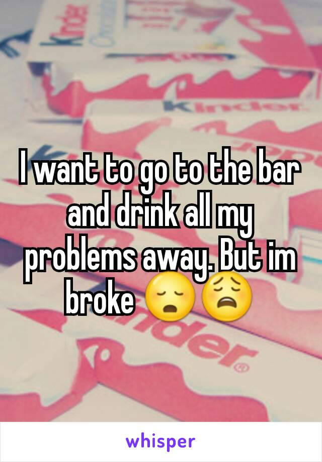 I want to go to the bar and drink all my problems away. But im broke 😳😩