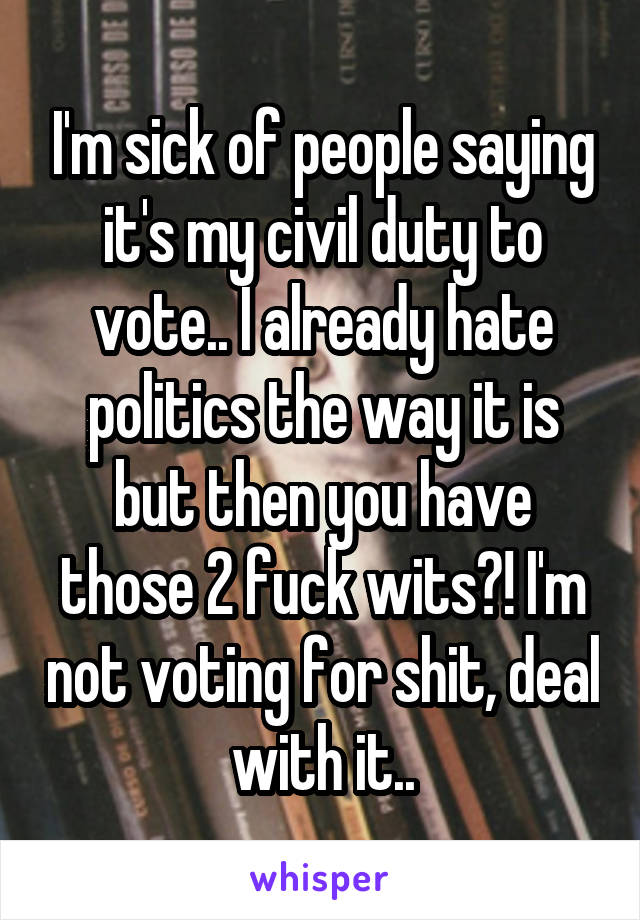 I'm sick of people saying it's my civil duty to vote.. I already hate politics the way it is but then you have those 2 fuck wits?! I'm not voting for shit, deal with it..