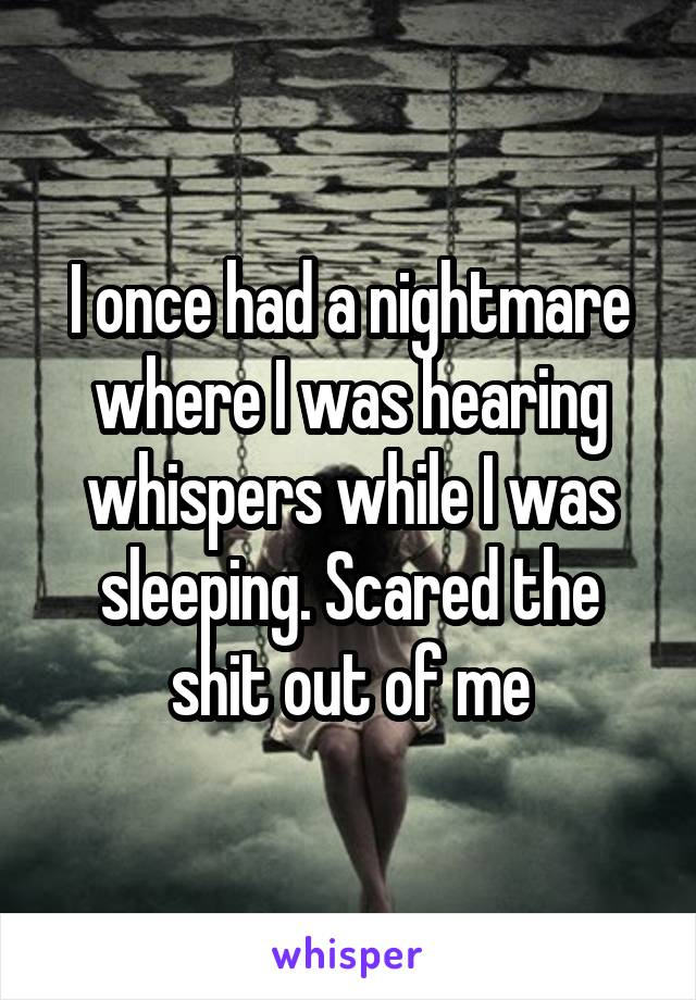 I once had a nightmare where I was hearing whispers while I was sleeping. Scared the shit out of me