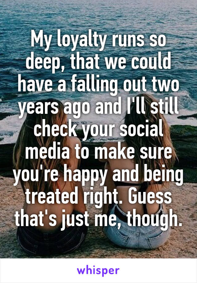 My loyalty runs so deep, that we could have a falling out two years ago and I'll still check your social media to make sure you're happy and being treated right. Guess that's just me, though.