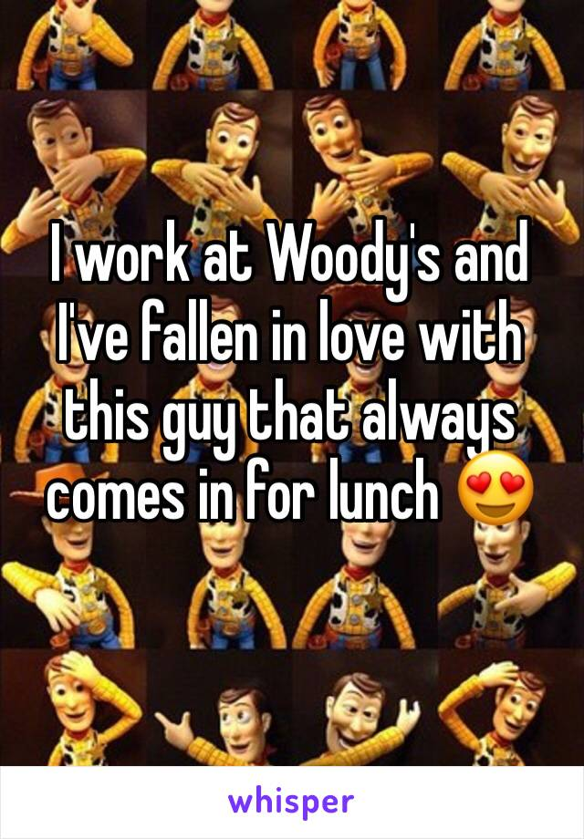 I work at Woody's and I've fallen in love with this guy that always comes in for lunch 😍