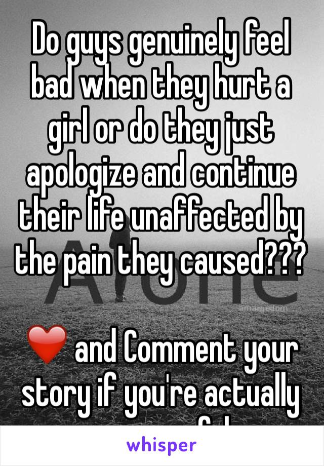 Do guys genuinely feel bad when they hurt a girl or do they just apologize and continue their life unaffected by the pain they caused???  ❤️ and Comment your story if you're actually remorseful