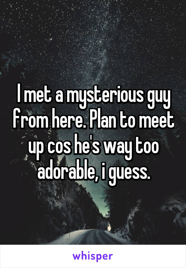 I met a mysterious guy from here. Plan to meet up cos he's way too adorable, i guess.