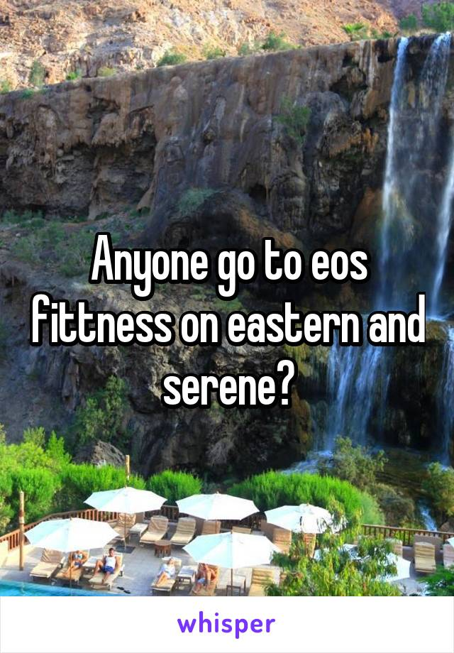Anyone go to eos fittness on eastern and serene?