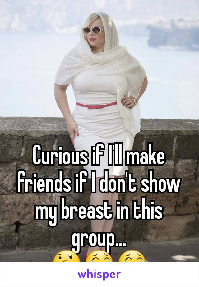 Curious if I'll make friends if I don't show my breast in this group... 🤔😂😂