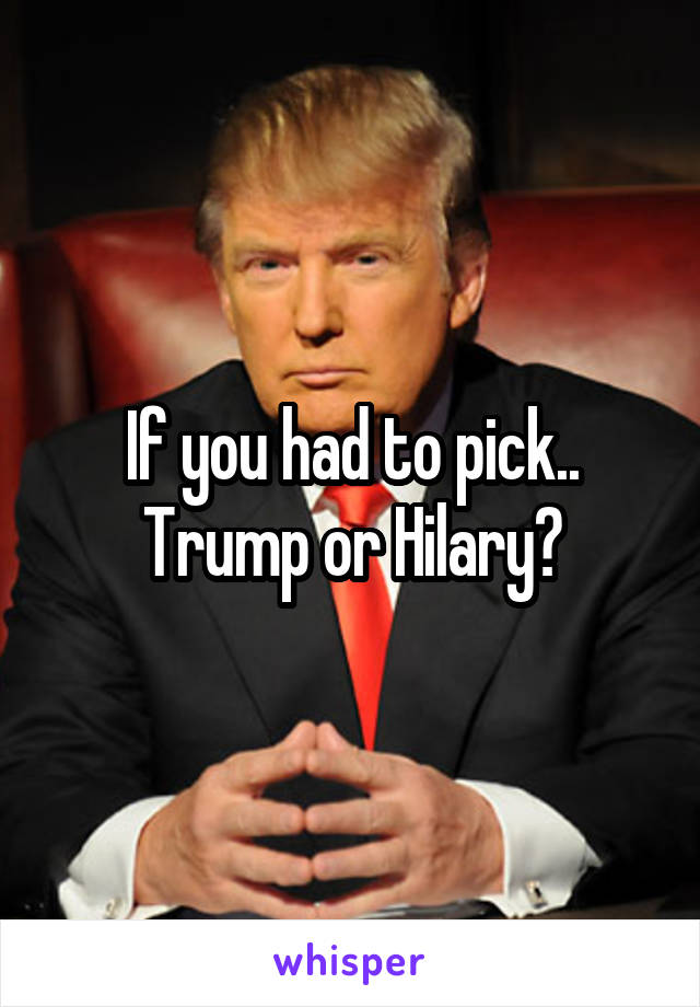 If you had to pick.. Trump or Hilary?
