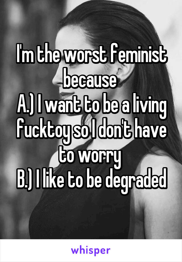 I'm the worst feminist because  A.) I want to be a living fucktoy so I don't have to worry  B.) I like to be degraded