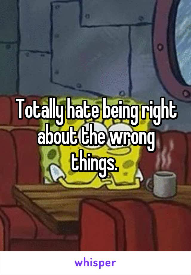 Totally hate being right about the wrong things.