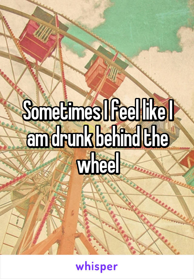Sometimes I feel like I am drunk behind the wheel