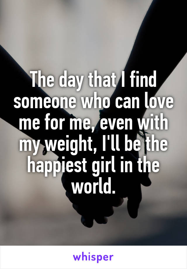 The day that I find someone who can love me for me, even with my weight, I'll be the happiest girl in the world.