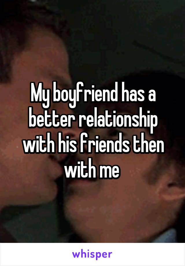 My boyfriend has a better relationship with his friends then with me