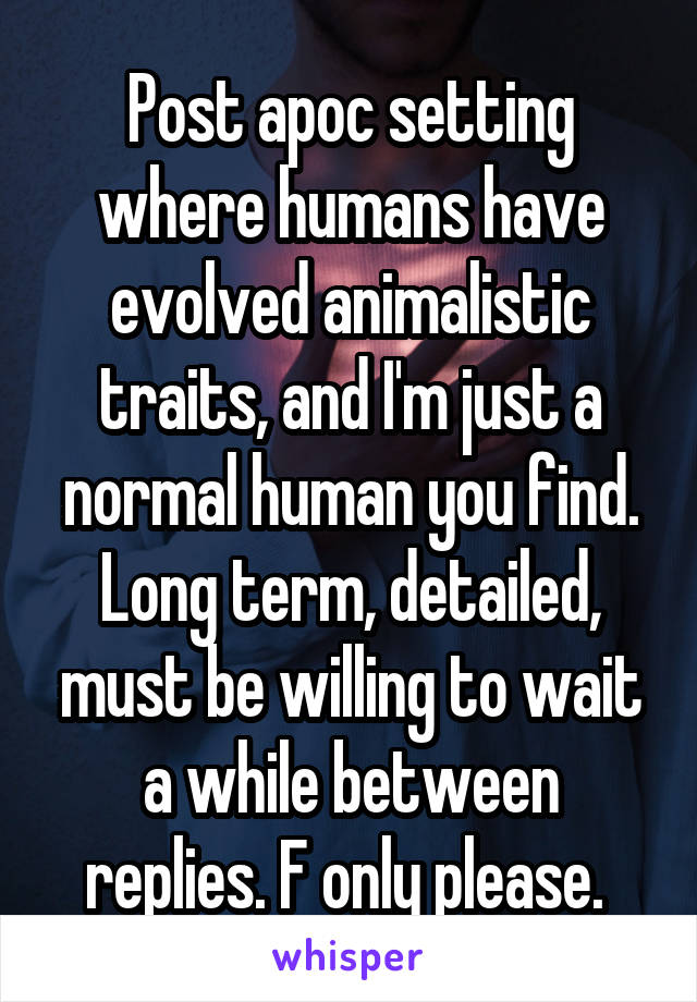 Post apoc setting where humans have evolved animalistic traits, and I'm just a normal human you find. Long term, detailed, must be willing to wait a while between replies. F only please.