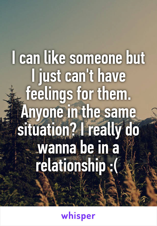 I can like someone but I just can't have feelings for them. Anyone in the same situation? I really do wanna be in a relationship :(