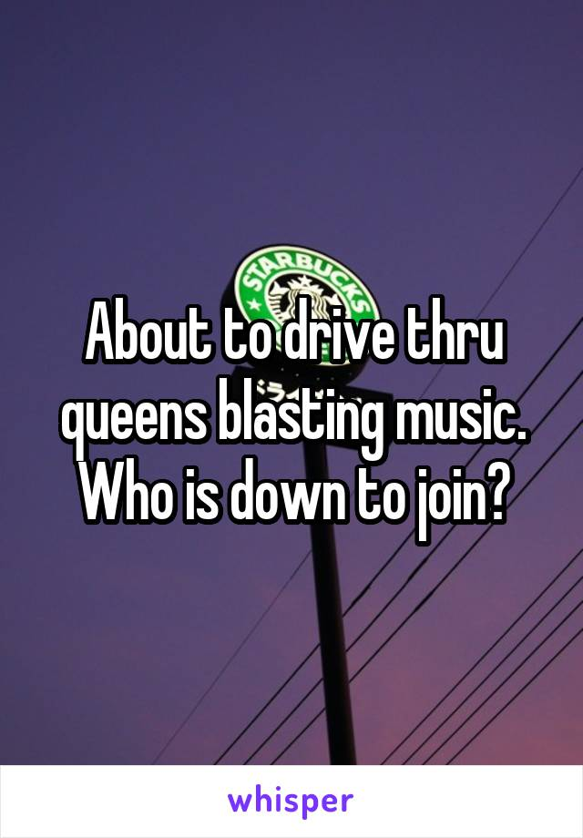 About to drive thru queens blasting music. Who is down to join?