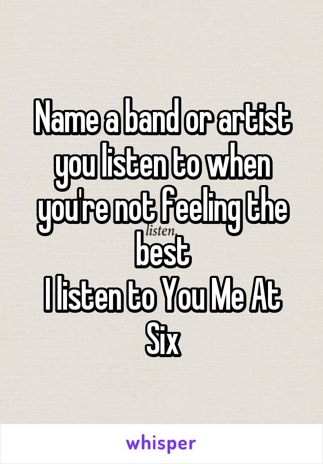 Name a band or artist you listen to when you're not feeling the best I listen to You Me At Six