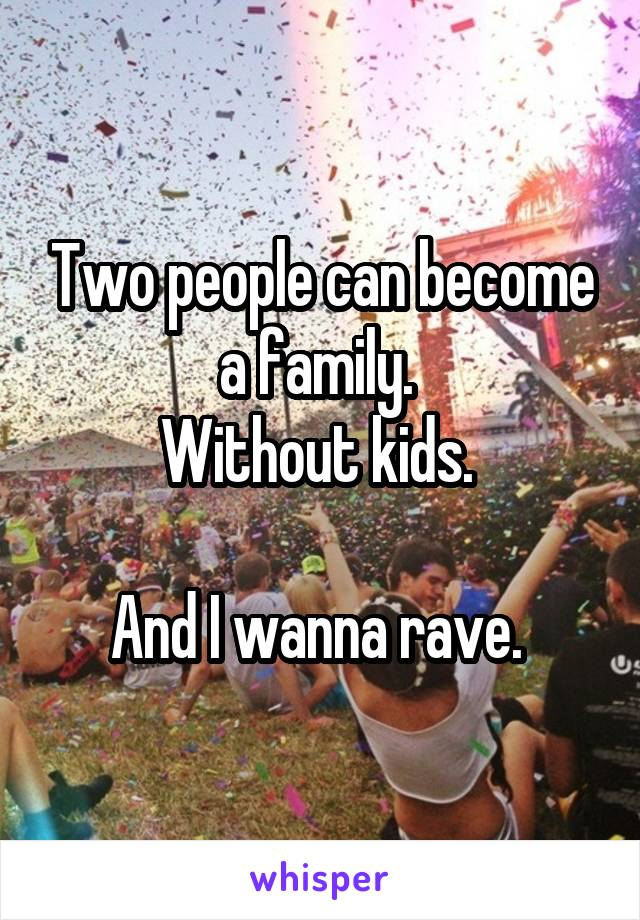 Two people can become a family.  Without kids.   And I wanna rave.