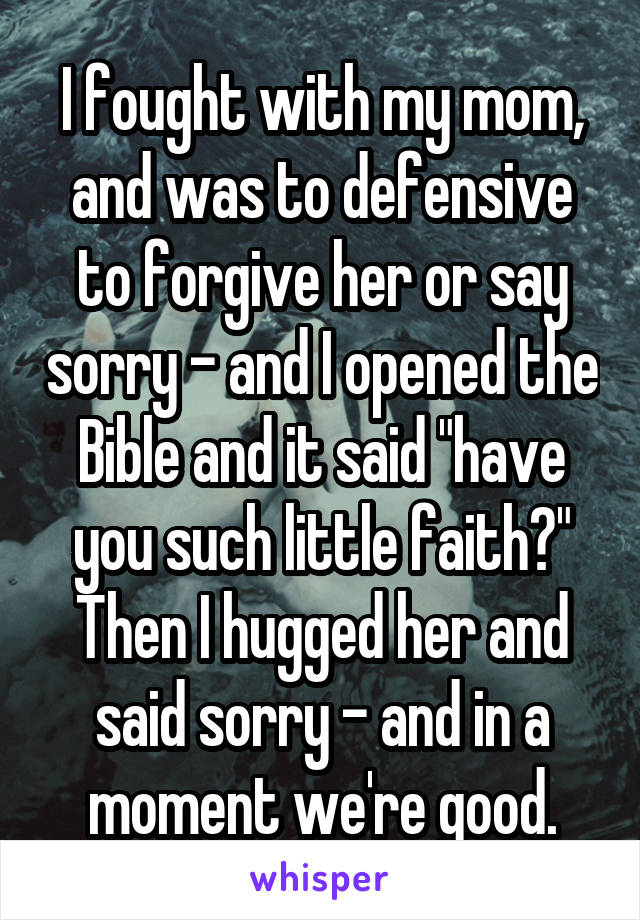 """I fought with my mom, and was to defensive to forgive her or say sorry - and I opened the Bible and it said """"have you such little faith?"""" Then I hugged her and said sorry - and in a moment we're good."""