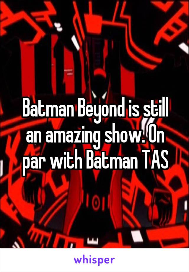 Batman Beyond is still an amazing show. On par with Batman TAS