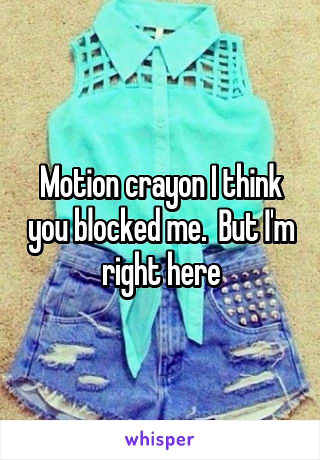 Motion crayon I think you blocked me.  But I'm right here