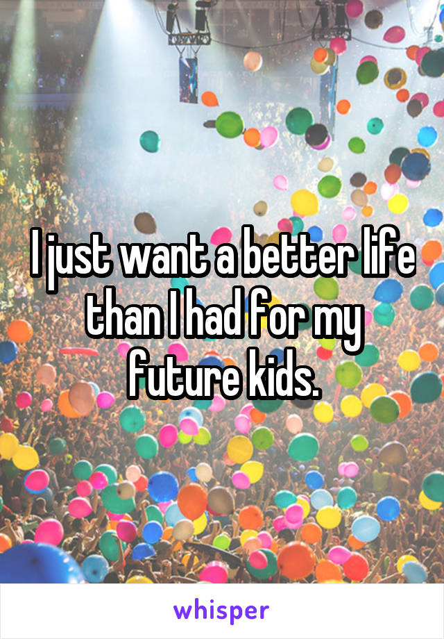 I just want a better life than I had for my future kids.