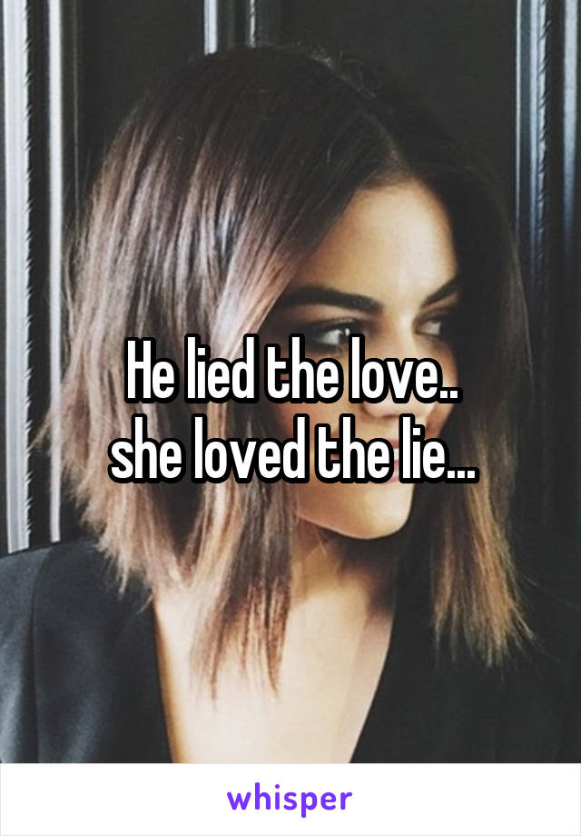 He lied the love.. she loved the lie...