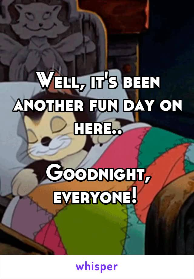 Well, it's been another fun day on here..   Goodnight, everyone!