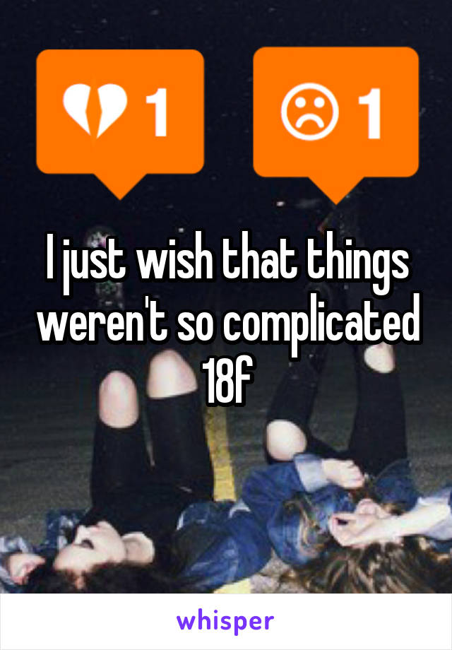 I just wish that things weren't so complicated 18f