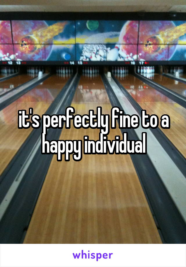 it's perfectly fine to a happy individual
