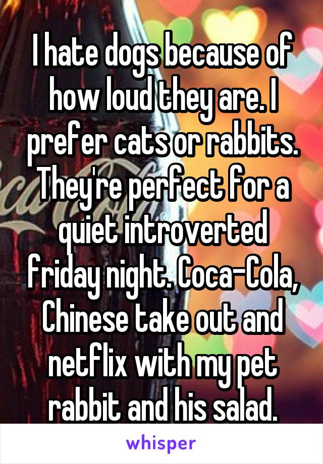 I hate dogs because of how loud they are. I prefer cats or rabbits. They're perfect for a quiet introverted friday night. Coca-Cola, Chinese take out and netflix with my pet rabbit and his salad.
