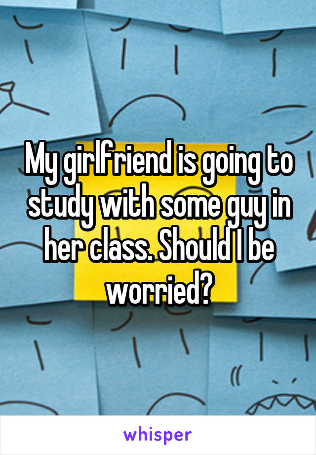 My girlfriend is going to study with some guy in her class. Should I be worried?