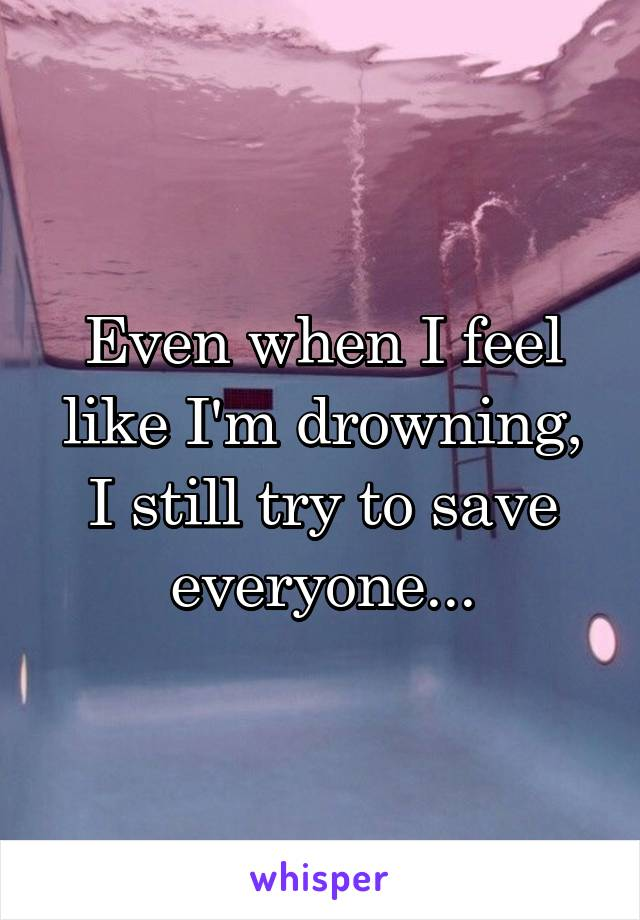 Even when I feel like I'm drowning, I still try to save everyone...