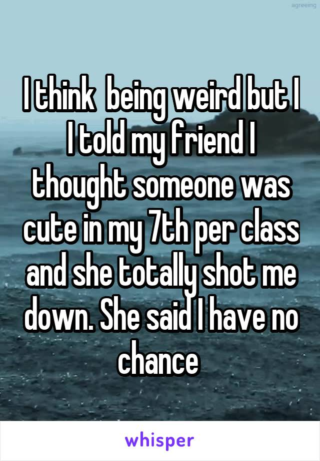 I think  being weird but I I told my friend I thought someone was cute in my 7th per class and she totally shot me down. She said I have no chance
