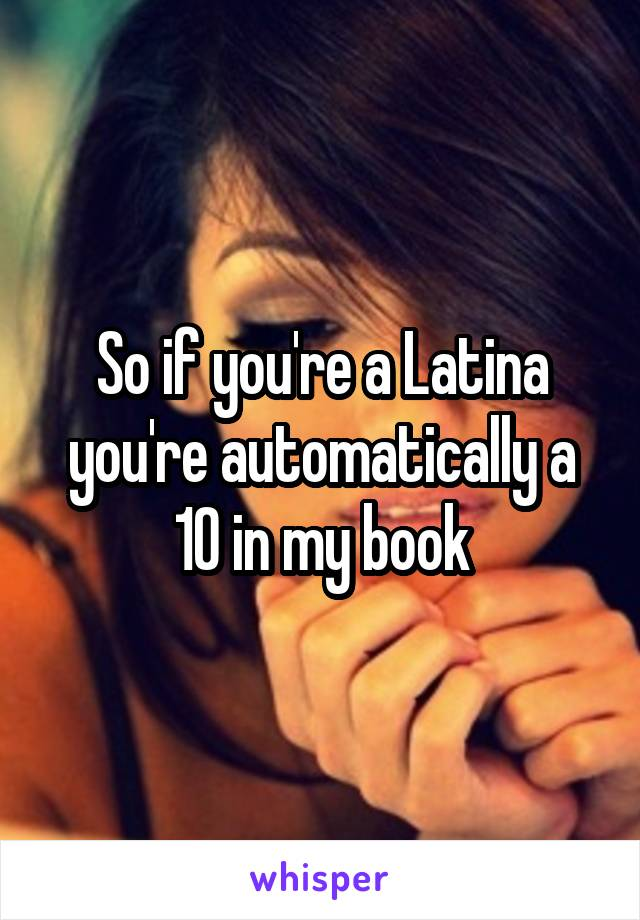 So if you're a Latina you're automatically a 10 in my book