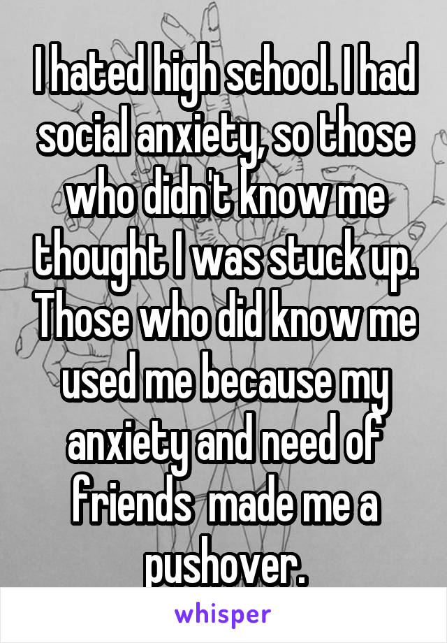I hated high school. I had social anxiety, so those who didn't know me thought I was stuck up. Those who did know me used me because my anxiety and need of friends  made me a pushover.
