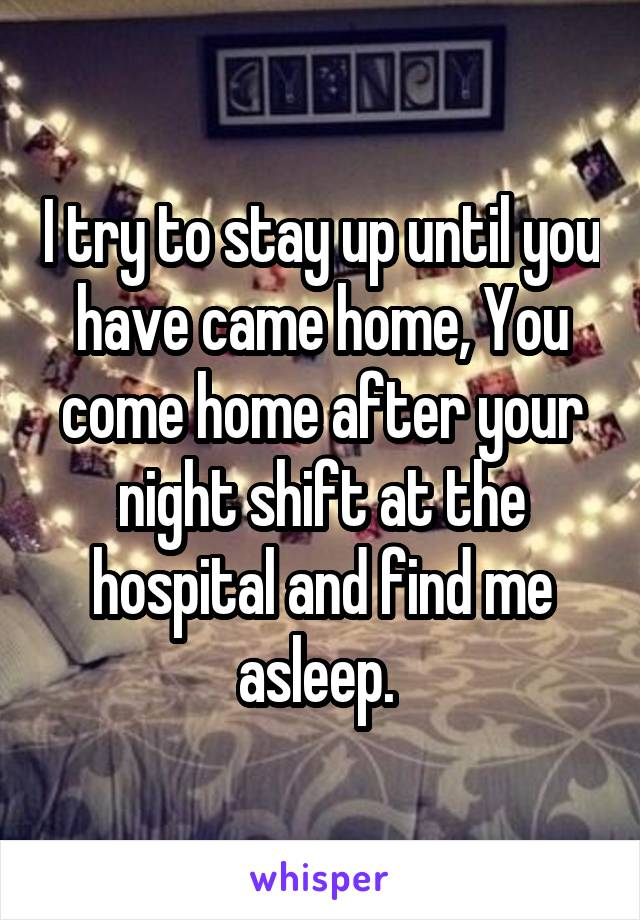 I try to stay up until you have came home, You come home after your night shift at the hospital and find me asleep.