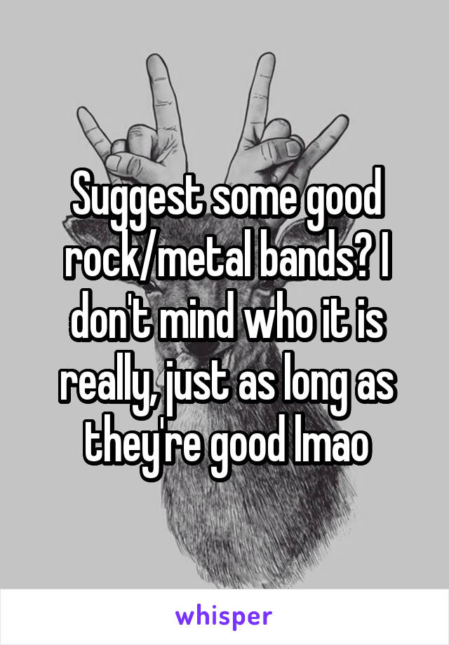 Suggest some good rock/metal bands? I don't mind who it is really, just as long as they're good lmao