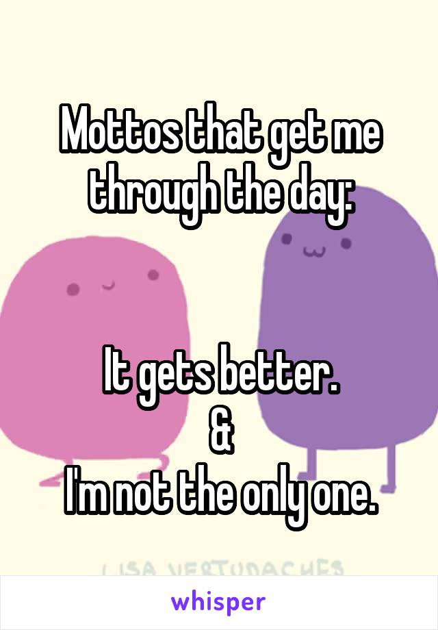 Mottos that get me through the day:   It gets better. & I'm not the only one.