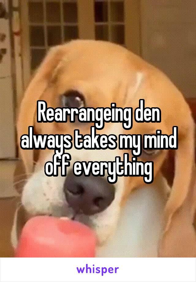 Rearrangeing den always takes my mind off everything