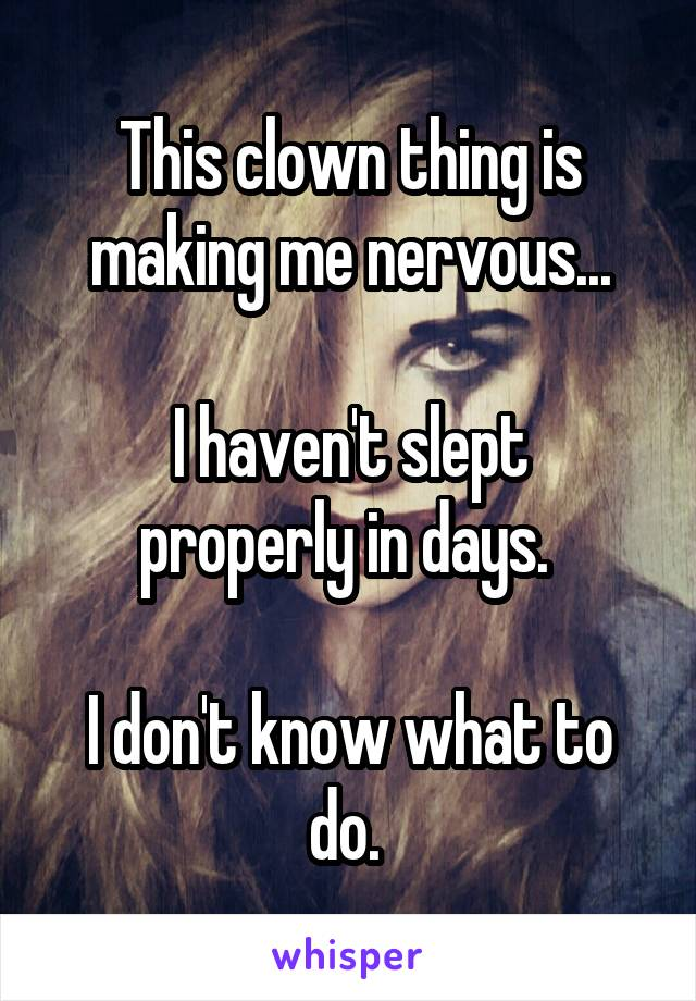 This clown thing is making me nervous...  I haven't slept properly in days.   I don't know what to do.