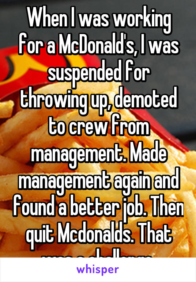 When I was working for a McDonald's, I was suspended for throwing up, demoted to crew from management. Made management again and found a better job. Then quit Mcdonalds. That was a challenge.