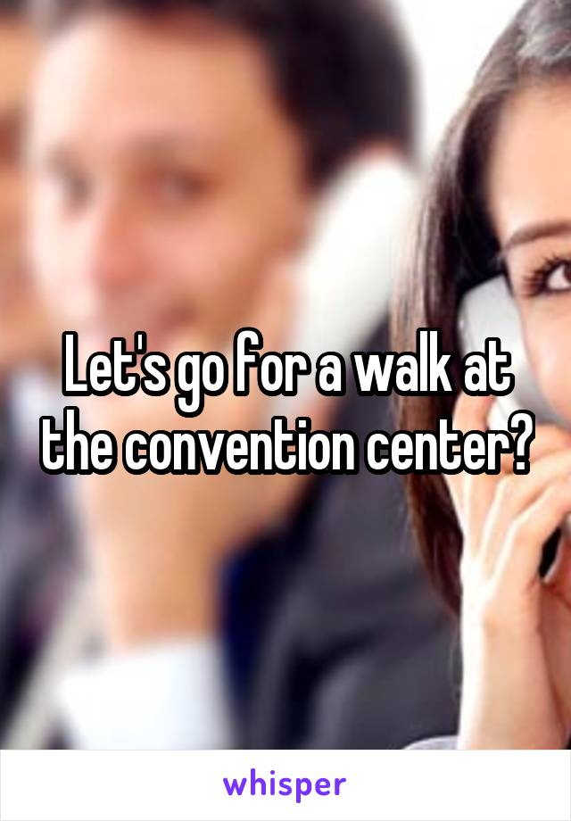 Let's go for a walk at the convention center?