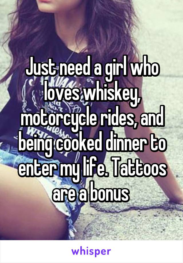 Just need a girl who loves whiskey, motorcycle rides, and being cooked dinner to enter my life. Tattoos are a bonus