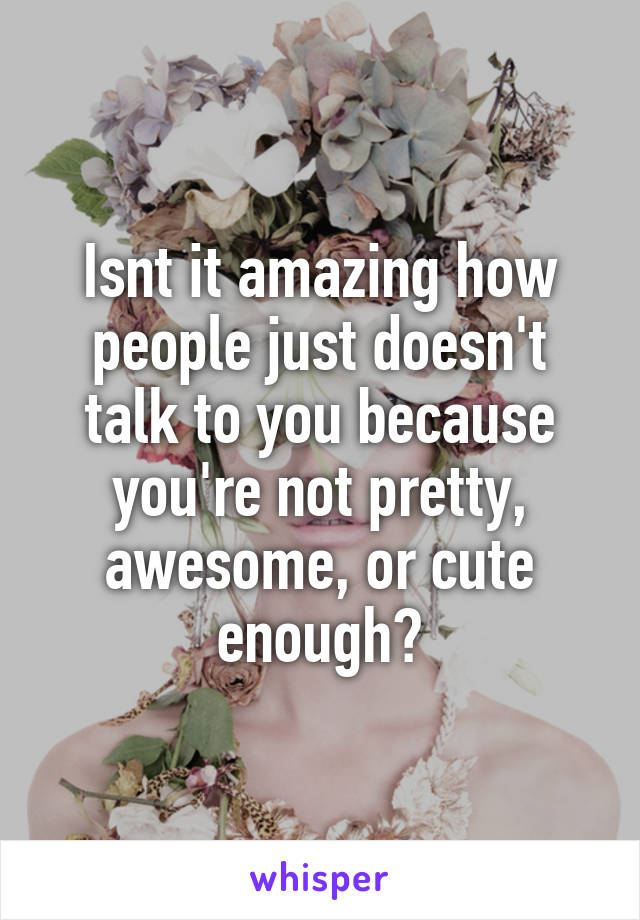 Isnt it amazing how people just doesn't talk to you because you're not pretty, awesome, or cute enough?